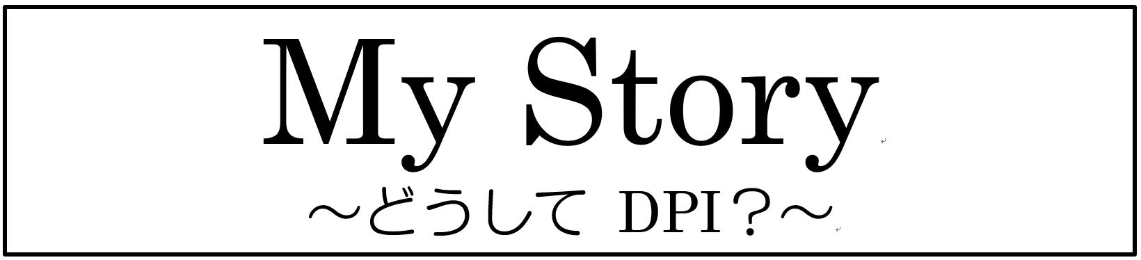 My Story~どうしてDPI?~
