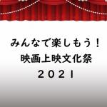 """<font color=""""red"""">【受付終了しました】</font><br/>7月18日(日)「みんなで楽しもう!映画上映文化祭2021」開催のお知らせ"""